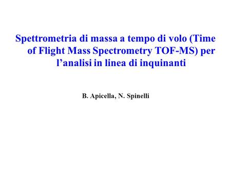 Spettrometria di massa a tempo di volo (Time of Flight Mass Spectrometry TOF-MS) per l'analisi in linea di inquinanti B. Apicella, N. Spinelli.
