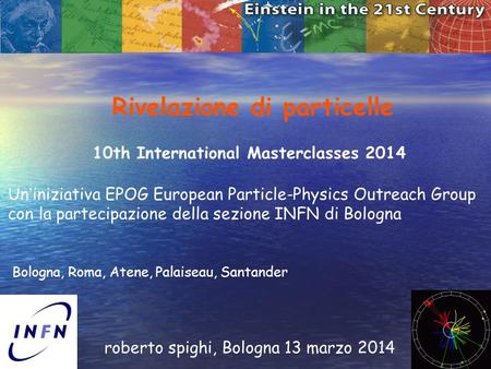 1 Rivelazione di particelle roberto spighi, Bologna 13 marzo 2014 10th International Masterclasses 2014 Un ' iniziativa EPOG European Particle-Physics.