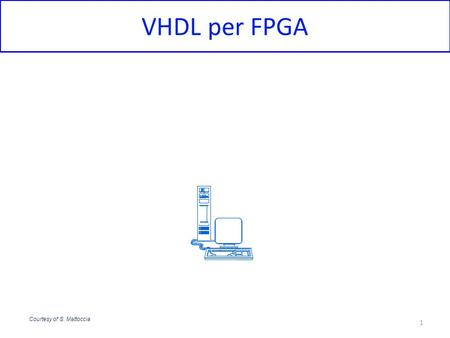 VHDL per FPGA Courtesy of S. Mattoccia.