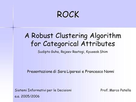ROCK A Robust Clustering Algorithm for Categorical Attributes Sudipto Guha, Rajeev Rastogi, Kyuseok Shim Sistemi Informativi per le Decisioni a.a. 2005/2006.