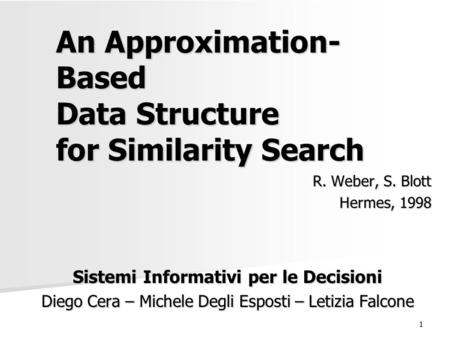 1 An Approximation- Based Data Structure for Similarity Search R. Weber, S. Blott Hermes, 1998 Sistemi Informativi per le Decisioni Diego Cera – Michele.