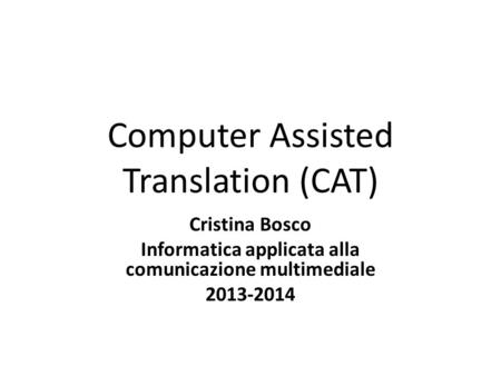 Computer Assisted Translation (CAT) Cristina Bosco Informatica applicata alla comunicazione multimediale 2013-2014.
