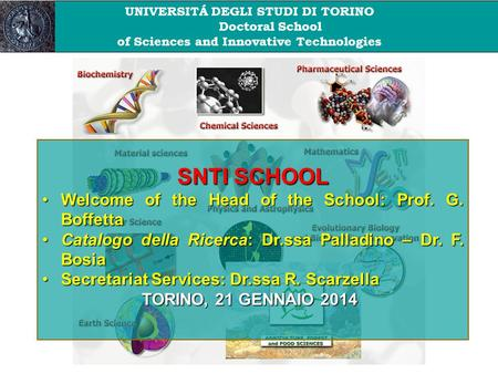 UNIVERSITÁ DEGLI STUDI DI TORINO Doctoral School of Sciences and Innovative Technologies SNTI SCHOOL Welcome of the Head of the School: Prof. G. BoffettaWelcome.