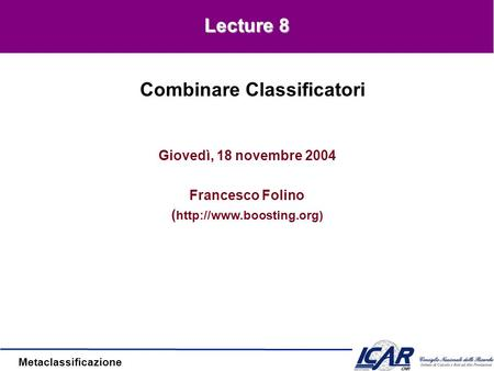 Metaclassificazione Giovedì, 18 novembre 2004 Francesco Folino (  Combinare Classificatori Lecture 8.