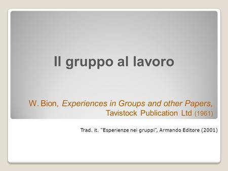"Il gruppo al lavoro W. Bion, Experiences in Groups and other Papers, Tavistock Publication Ltd (1961) Trad. it. ""Esperienze nei gruppi"", Armando Editore."