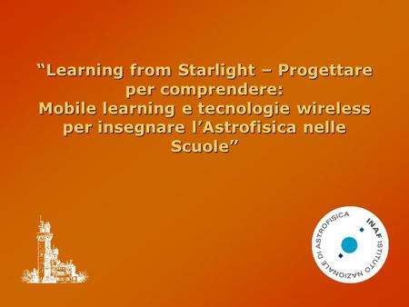 """Learning from Starlight – Progettare per comprendere: Mobile learning e tecnologie wireless per insegnare l'Astrofisica nelle Scuole"""