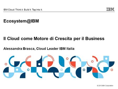 © 2013 IBM Corporation IBM Cloud: Think it. Build it. Tap into it. Il Cloud come Motore di Crescita per il Business Alessandra Brasca, Cloud.