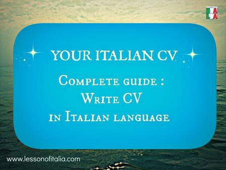 YOUR ITALIAN CV Step-by-step guide to create CURRICULUM VITAE in Italian language.