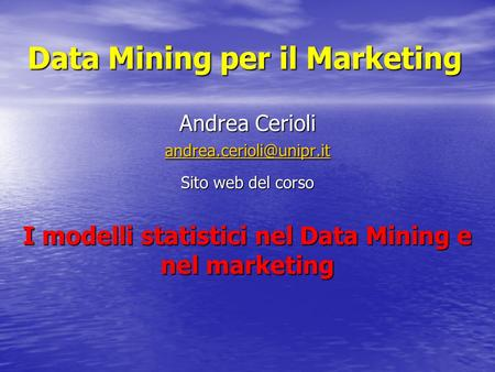 Data Mining per il Marketing Andrea Cerioli Sito web del corso I modelli statistici nel Data Mining e nel marketing.