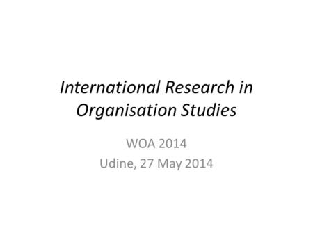 International Research in Organisation Studies WOA 2014 Udine, 27 May 2014.