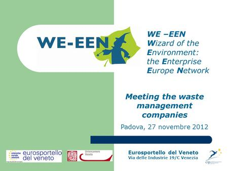 WE –EEN Wizard of the Environment: the Enterprise Europe Network Meeting the waste management companies Padova, 27 novembre 2012 Eurosportello del Veneto.