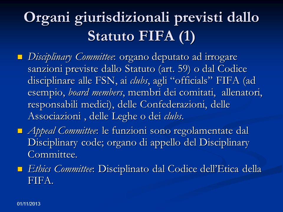 01/11/2013 Organi giurisdizionali previsti dallo Statuto FIFA (2) Court of Arbitration of Sport (CAS): decide su controversie tra FSN, Confederaizoni, Leghe, clubs, giocatori, officials e agenti dei calciatori.