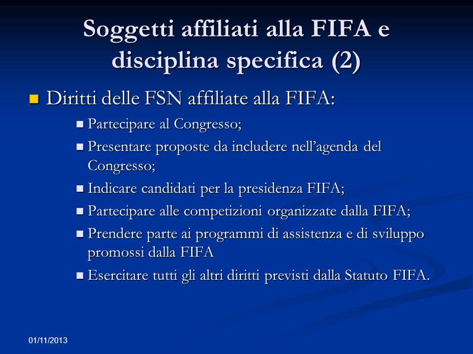 01/11/2013 Obblighi a carico delle FSN Obblighi delle FSN: Obblighi delle FSN: conformare la propria azione allo Statuto FIFA, ai Regolamenti ed alle direttive/decisioni del CAS; conformare la propria azione allo Statuto FIFA, ai Regolamenti ed alle direttive/decisioni del CAS; prendere parte alle competizioni organizzate dalla FIFA; prendere parte alle competizioni organizzate dalla FIFA; assicurare che i propri membri si conformino allo Statuto, ai Regolamenti, ed alle direttive/decisioni degli organi della FIFA; assicurare che i propri membri si conformino allo Statuto, ai Regolamenti, ed alle direttive/decisioni degli organi della FIFA; rispettare le Regole del Gioco; rispettare le Regole del Gioco; PRINCIPIO RICORRENTE) Agire in via indipendente; non interferenza di soggetti terzi nella loro organizzazione/attività.
