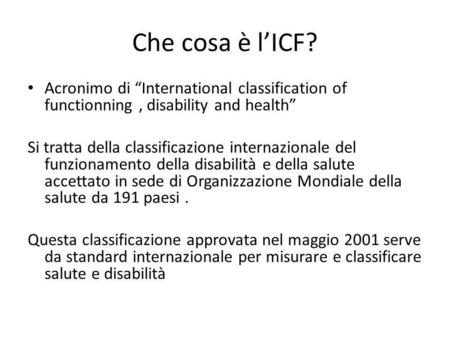 "Che cosa è l'ICF? Acronimo di ""International classification of functionning, disability and health"" Si tratta della classificazione internazionale del."