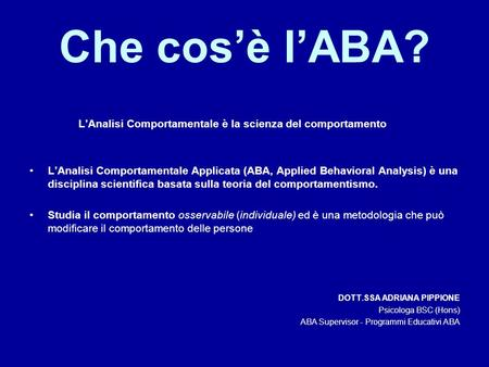 Che cos'è l'ABA? L'Analisi Comportamentale è la scienza del comportamento L'Analisi Comportamentale Applicata (ABA, Applied Behavioral Analysis) è una.