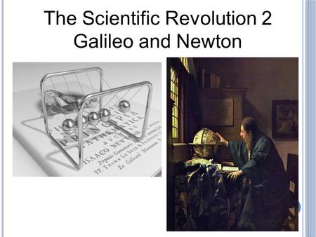 The Scientific Revolution 2 Galileo and Newton.