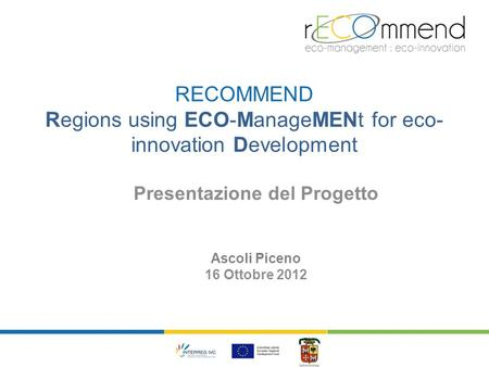 RECOMMEND Regions using ECO-ManageMENt for eco- innovation Development Presentazione del Progetto Ascoli Piceno 16 Ottobre 2012.
