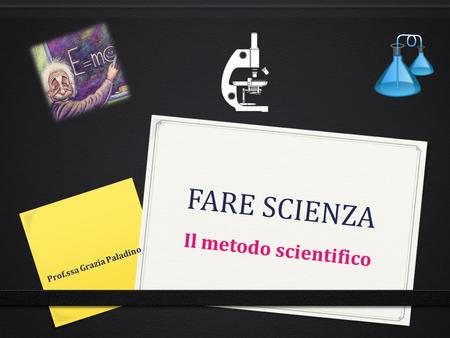 FARE SCIENZA Il metodo scientifico Prof.ssa Grazia Paladino.