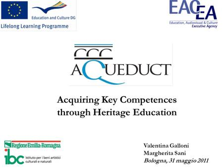 Acquiring Key Competences through Heritage Education Valentina Galloni Margherita Sani Bologna, 31 maggio 2011.