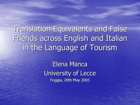 Translation Equivalents and False Friends across English and Italian in the Language of Tourism Elena Manca University of Lecce Foggia, 20th May 2005.