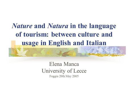 Nature and Natura in the language of tourism: between culture and usage in English and Italian Elena Manca University of Lecce Foggia 20th May 2005.