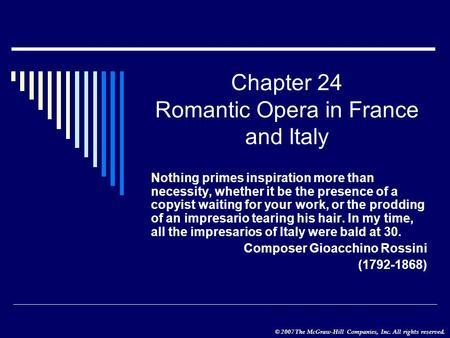 © 2007 The McGraw-Hill Companies, Inc. All rights reserved. Chapter 24 Romantic Opera in France and Italy Nothing primes inspiration more than necessity,