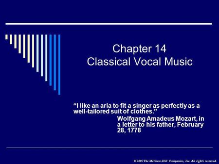 "© 2007 The McGraw-Hill Companies, Inc. All rights reserved. Chapter 14 Classical Vocal Music ""I like an aria to fit a singer as perfectly as a well-tailored."