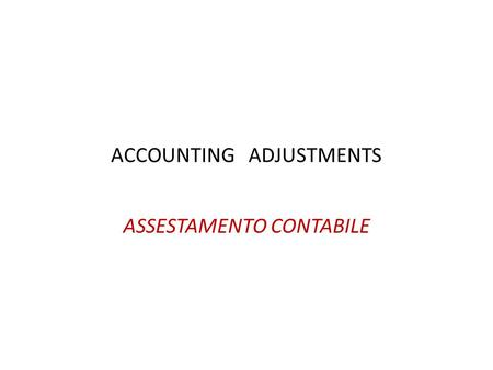 ACCOUNTING ADJUSTMENTS ASSESTAMENTO CONTABILE. Year-end adjustments Assestamento di fine esercizio Before preparing final accounts it is necessary to.