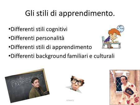 Gli stili di apprendimento. Differenti stili cognitivi Differenti personalità Differenti stili di apprendimento Differenti background familiari e culturali.