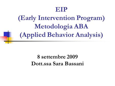 EIP (Early Intervention Program) Metodologia ABA (Applied Behavior Analysis) 8 settembre 2009 Dott.ssa Sara Bassani.