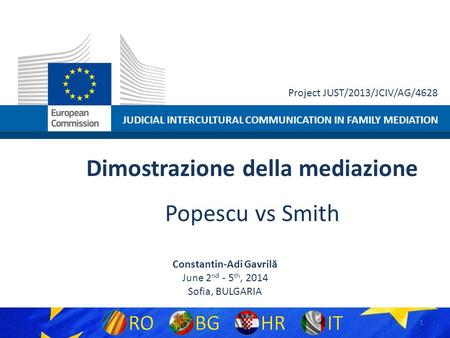 JUDICIAL INTERCULTURAL COMMUNICATION IN FAMILY MEDIATION Project JUST/2013/JCIV/AG/4628 Dimostrazione della mediazione Popescu vs Smith Constantin-Adi.
