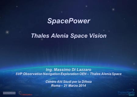 SpacePower Thales Alenia Space Vision Ing. Massimo Di Lazzaro SVP Observation Navigation Exploration OEN – Thales Alenia Space Centro Alti Studi per la.