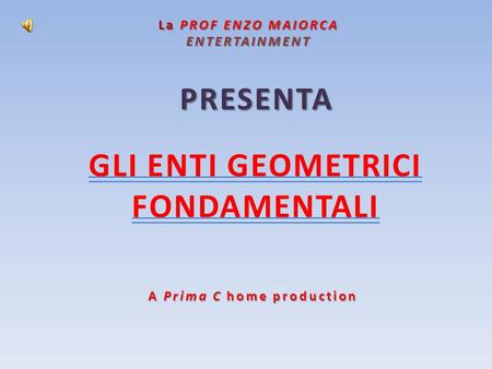 La PROF ENZO MAIORCA ENTERTAINMENT PRESENTA A Prima C home production GLI ENTI GEOMETRICI FONDAMENTALI.