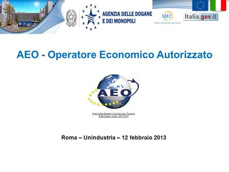 AEO - Operatore Economico Autorizzato Directorate General Customs and Taxation © European Union, 2007-2011 Roma – Unindustria – 12 febbraio 2013.