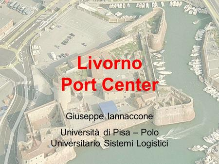 Livorno Port Center Giuseppe Iannaccone Università di Pisa – Polo Universitario Sistemi Logistici.