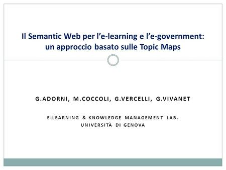G.ADORNI, M.COCCOLI, G.VERCELLI, G.VIVANET E-LEARNING & KNOWLEDGE MANAGEMENT LAB. UNIVERSITÀ DI GENOVA Il Semantic Web per l'e-learning e l'e-government: