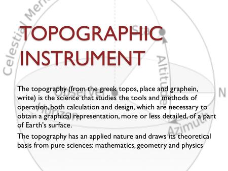 TOPOGRAPHIC INSTRUMENT The topography (from the greek topos, place and graphein, write) is the science that studies the tools and methods of operation,