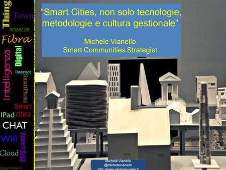 """Smart Cities, non solo tecnologie, metodologie e cultura gestionale"" Michele Vianello Smart Communities Strategist Michele"