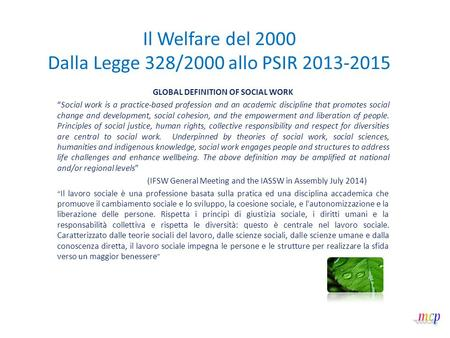 "Il Welfare del 2000 Dalla Legge 328/2000 allo PSIR 2013-2015 GLOBAL DEFINITION OF SOCIAL WORK ""Social work is a practice-based profession and an academic."