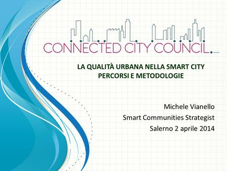 Michele Vianello Smart Communities Strategist Salerno 2 aprile 2014 LA QUALITÀ URBANA NELLA SMART CITY PERCORSI E METODOLOGIE.