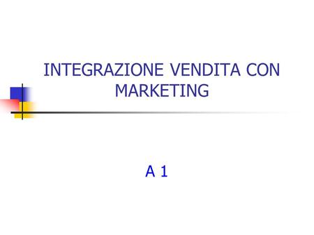 INTEGRAZIONE VENDITA CON MARKETING A 1 2 Principi di Marketing La definizione La segmentazione Le sei leve del marketing Esempi Autovalutazione.