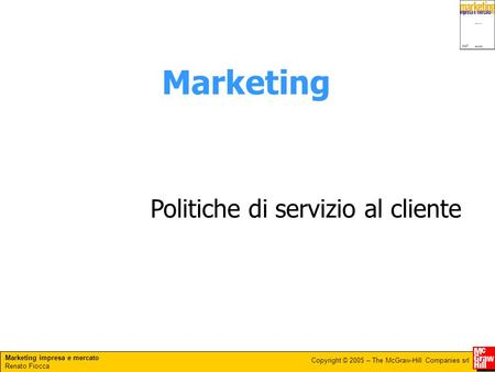 Marketing impresa e mercato Renato Fiocca Copyright © 2005 – The McGraw-Hill Companies srl Marketing Politiche di servizio al cliente.
