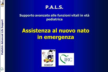Pediatric Advanced Life Support Assistenza al nuovo nato in emergenza Supporto avanzato alle funzioni vitali in età pediatrica P.A.L.S.