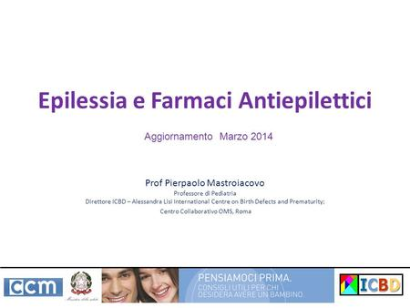 Epilessia e Farmaci Antiepilettici Prof Pierpaolo Mastroiacovo Professore di Pediatria Direttore ICBD – Alessandra Lisi International Centre on Birth Defects.