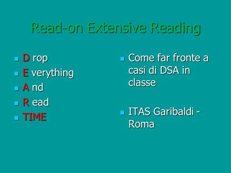 Read-on Extensive Reading D rop D rop E verything E verything A nd A nd R ead R ead TIME TIME Come far fronte a casi di DSA in classe Come far fronte a.