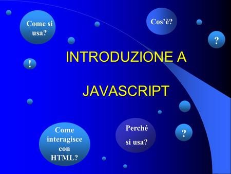 INTRODUZIONE A JAVASCRIPT Cos'è? Perché si usa? Come si usa? ? ! Come interagisce con HTML? ?