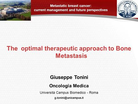 The optimal therapeutic approach to Bone Metastasis Giuseppe Tonini Oncologia Medica Università Campus Biomedico - Roma Metastatic.