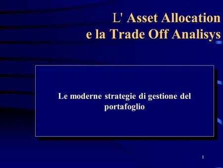 1 L' Asset Allocation e la Trade Off Analisys Le moderne strategie di gestione del portafoglio.