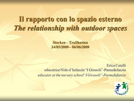 1 Il rapporto con lo spazio esterno The relationship with outdoor spaces Storken – Trollhattan 24/05/2009 – 06/06/2009 Erica Catelli educatrice Nido d'Infanzia.