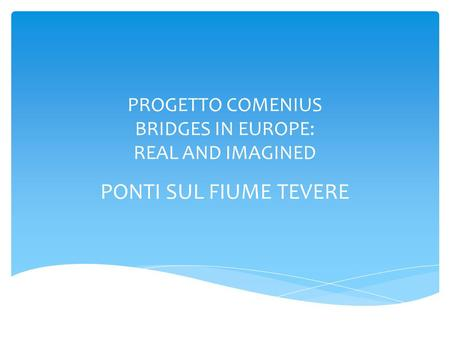 PROGETTO COMENIUS BRIDGES IN EUROPE: REAL AND IMAGINED PONTI SUL FIUME TEVERE.